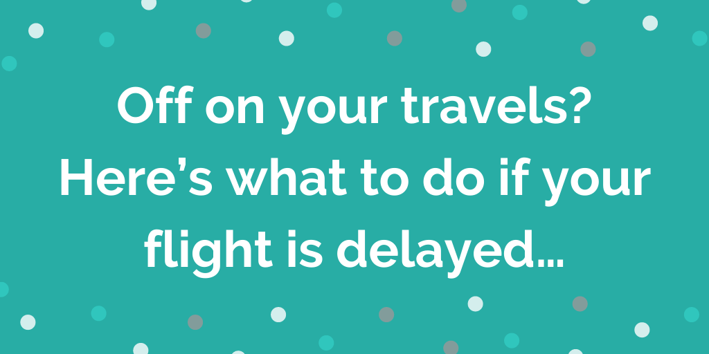 Off on your travels  what to do if your flight is delayed