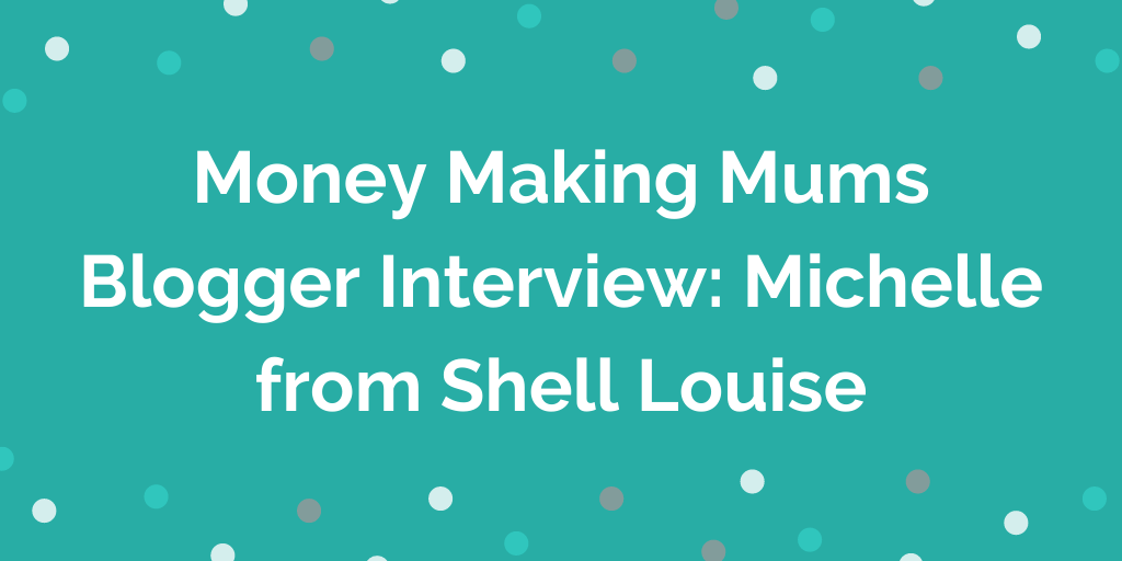 Money Making Mums Blogger Interview_ Michelle from Shell Louise