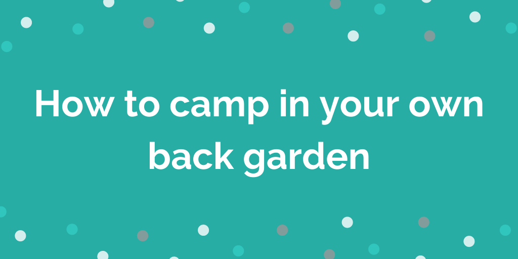 How to camp in your own back garden