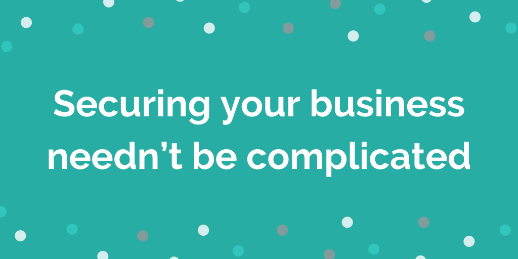 Securing your business neednt be complicated
