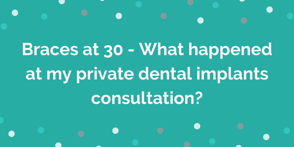 Braces at 30 - What happened at my private dental implants consultation_