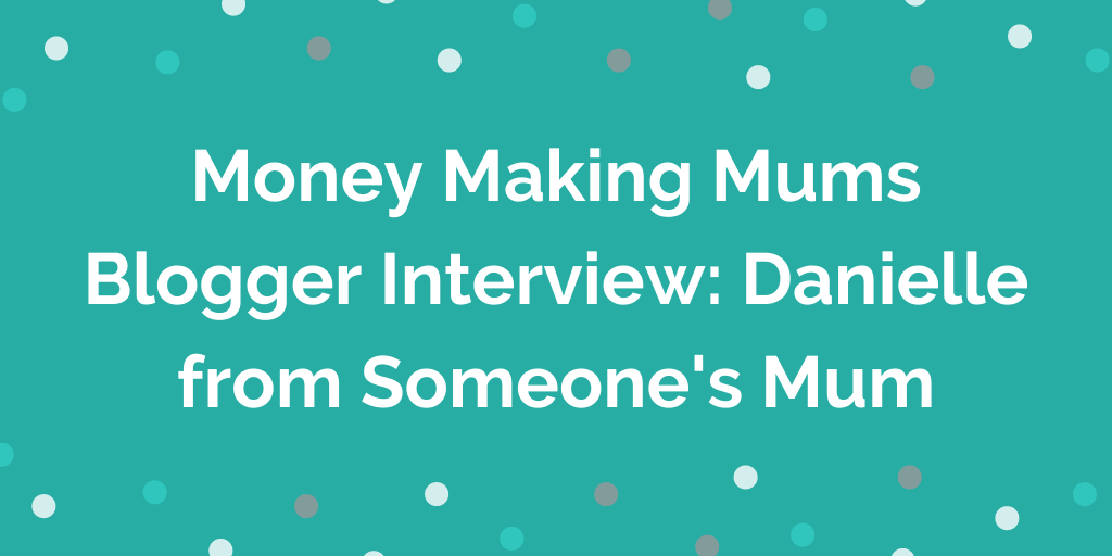 Money Making Mums Blogger Interview_ Danielle from Someones Mum