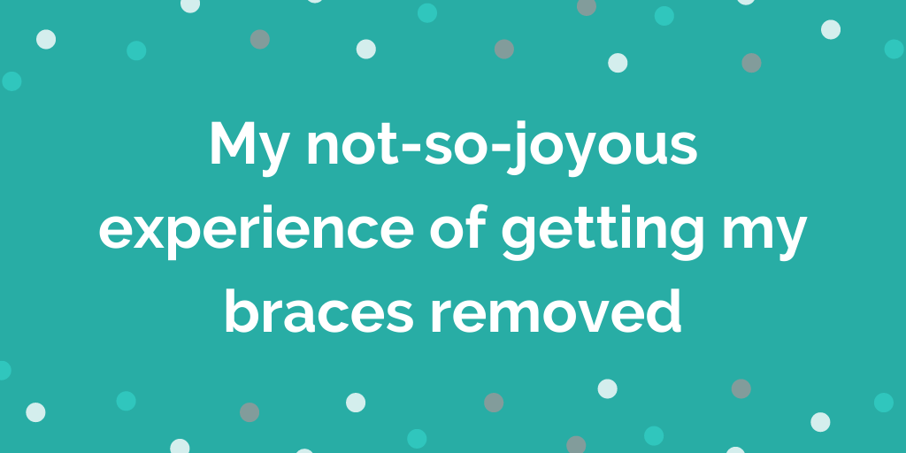 My not-so-joyous experience of getting my braces removed