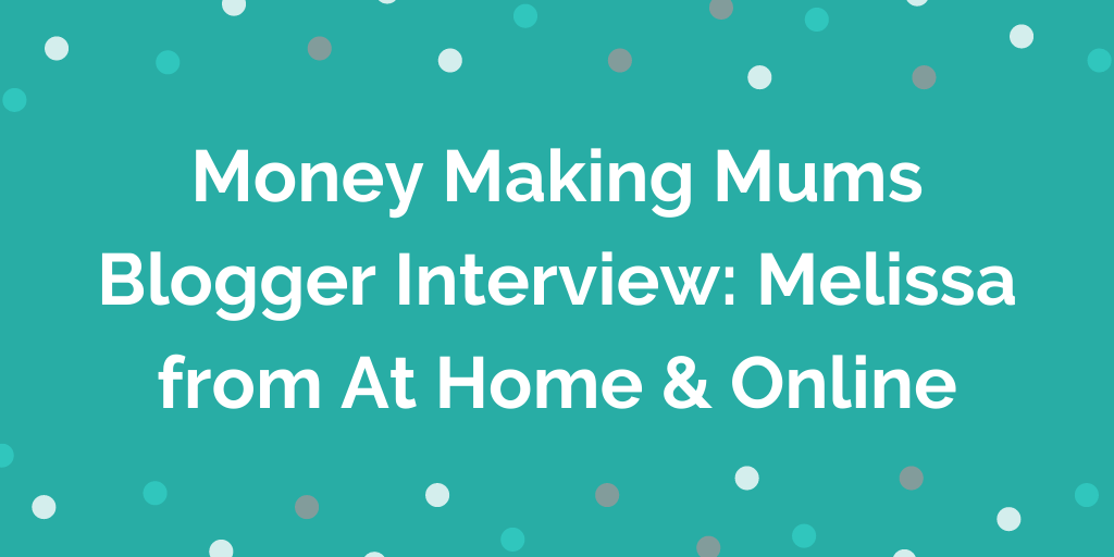 Money Making Mums Blogger Interview_ Melissa from At Home & Online
