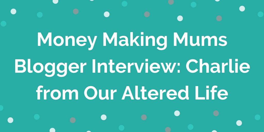 Money Making Mums Blogger Interview_ Charlie from Our Altered Life