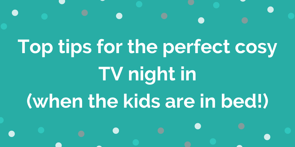 Top tips for the perfect cosy TV night in (when the kids are in bed)