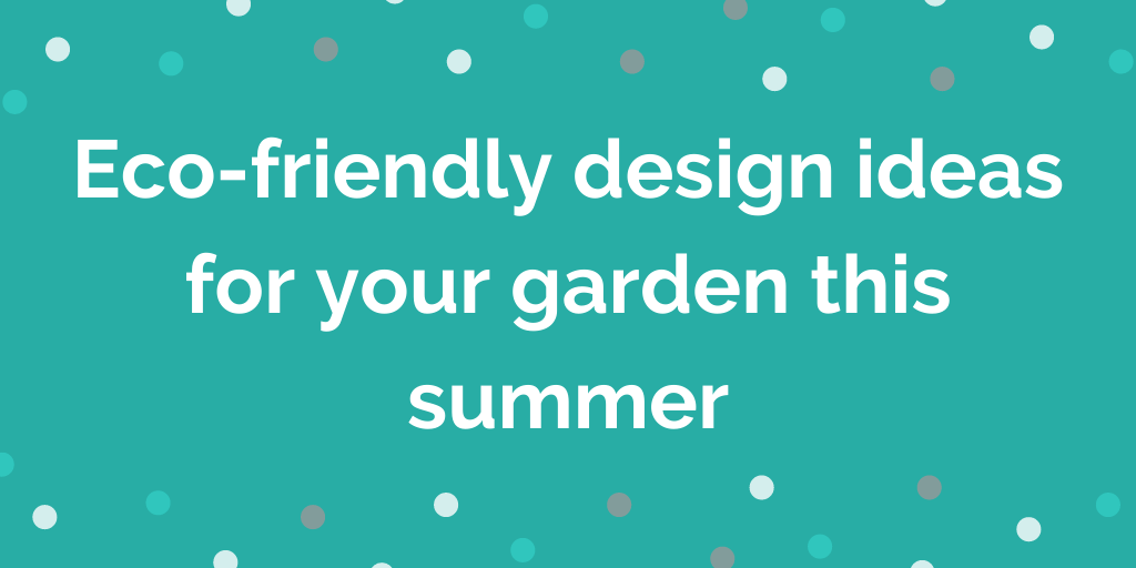 Eco-friendly design ideas for your garden this summer