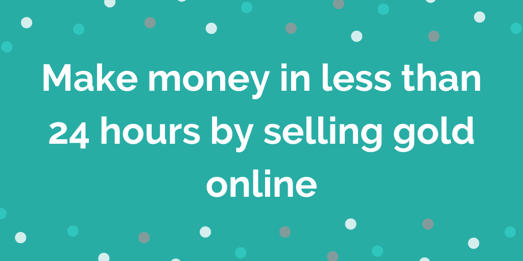 Make money in less than 24 hours by selling gold online