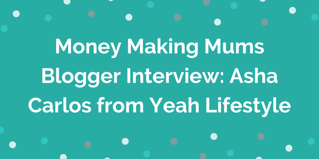 Money Making Mums Blogger Interview_ Asha Carlos from Yeah Lifestyle