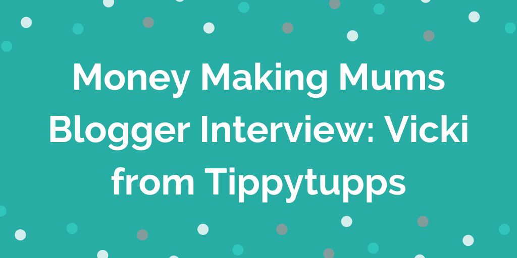 Money Making Mums Blogger Interview_ Vicki from Tippytupps