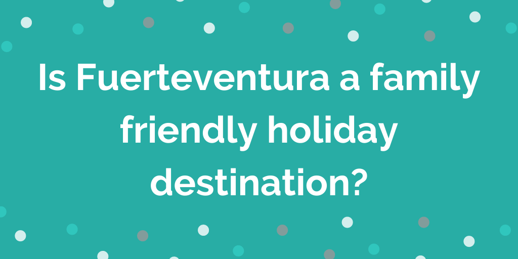 Is Fuerteventura a family friendly holiday destination_