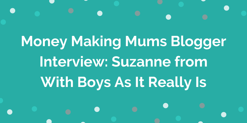 Money Making Mums Blogger Interview_ Suzanne from With Boys As It Really Is