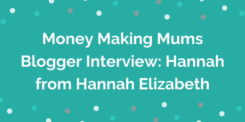 Money Making Mums Blogger Interview_ Hannah from Hannah Elizabeth