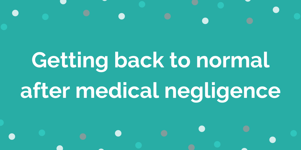 Getting back to normal after medical negligence