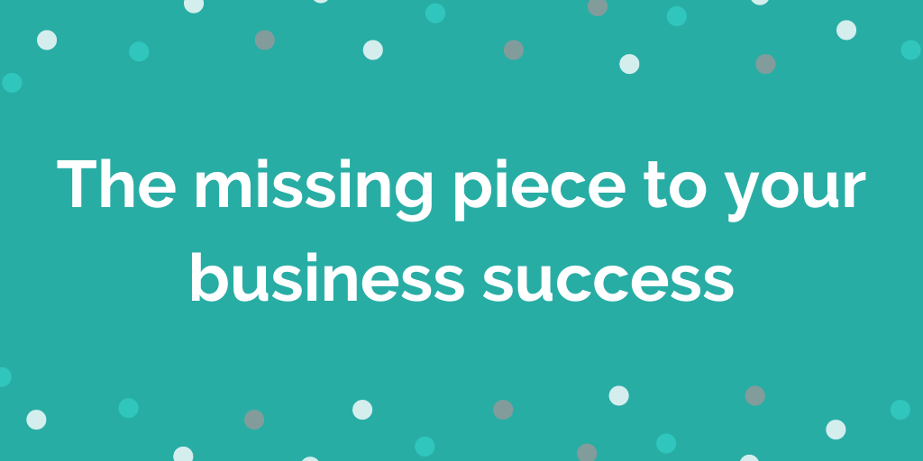 The missing piece to your business success