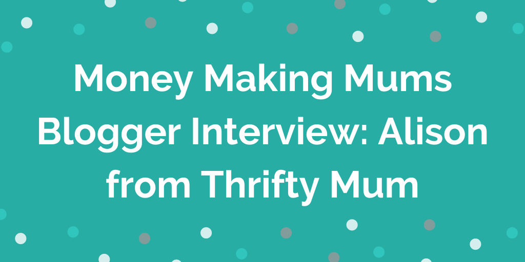 Money Making Mums Blogger Interview_ Alison from Thrifty Mum
