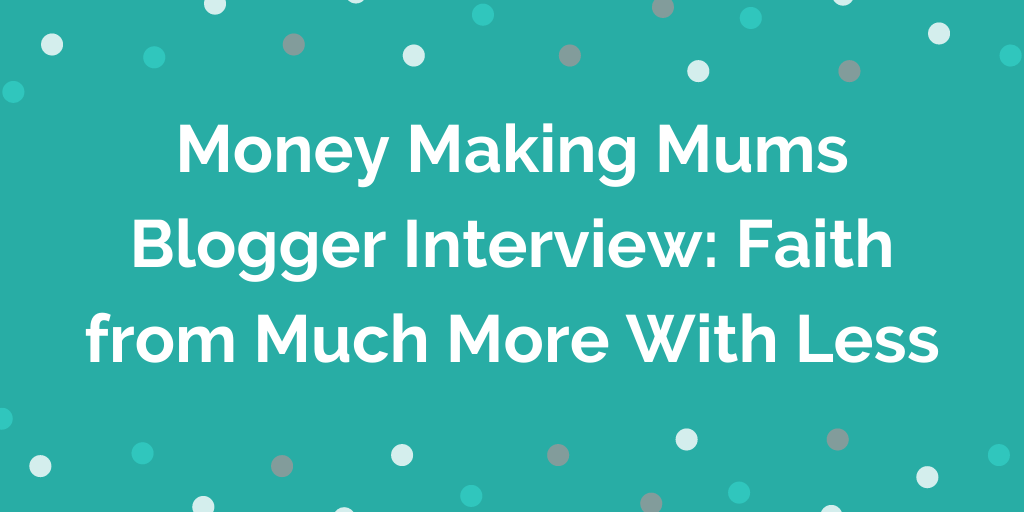 Money Making Mums Blogger Interview_ Faith from Much More With Less