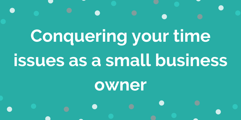 Conquering your time issues as a small business owner