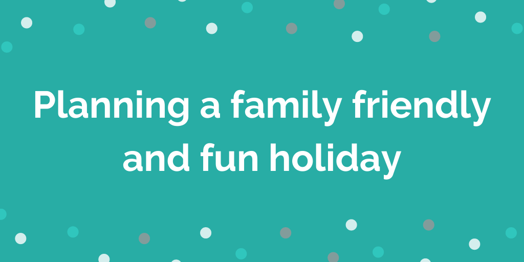 Planning a family friendly and fun holiday