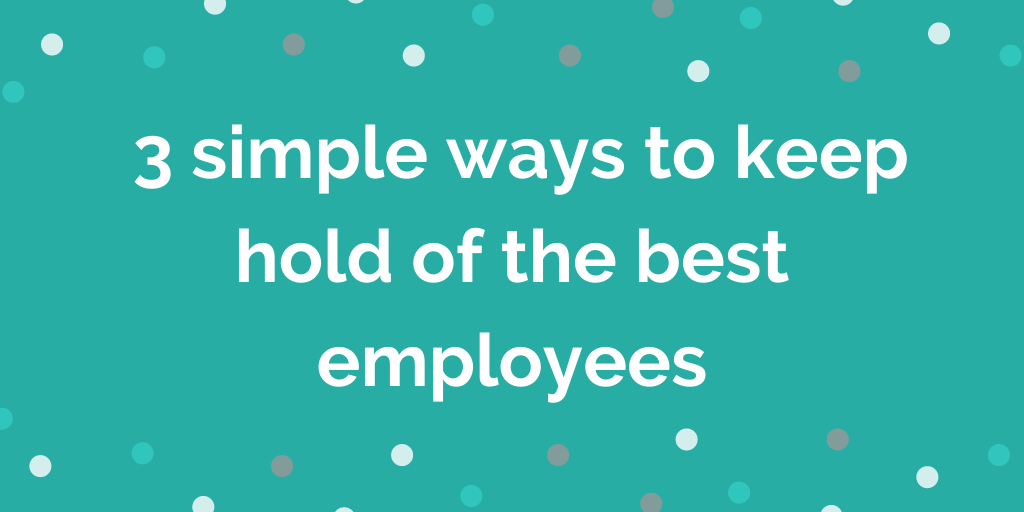 _3 simple ways to keep hold of the best employees