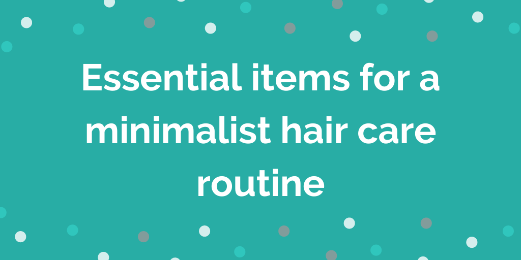 Essential items for a minimalist hair care routine