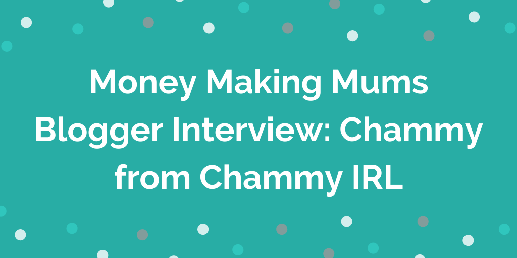 Money Making Mums Blogger Interview_ Chammy from Chammy IRL