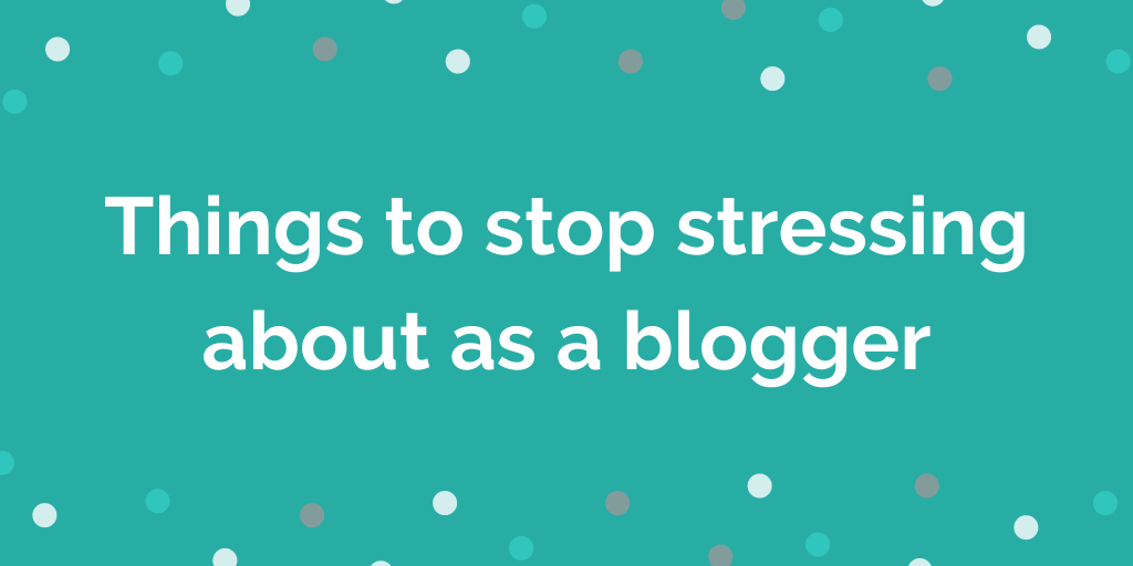 Things to stop stressing about as a blogger