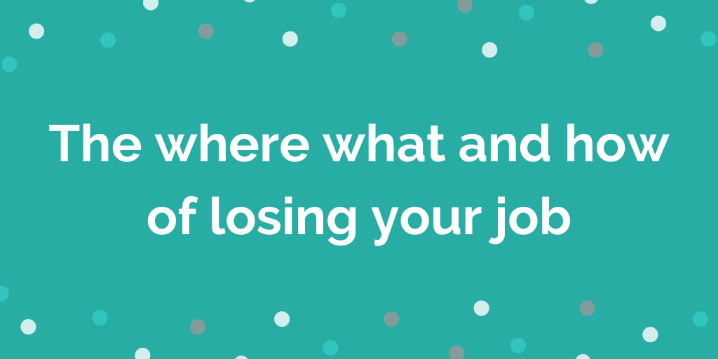 The where what and how of losing your job