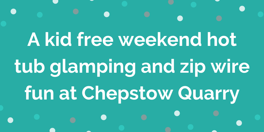 A kid free weekend hot tub glamping and zip wire fun at Chepstow Quarry