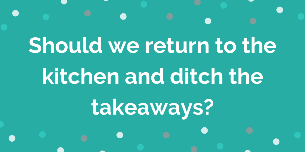 Should we return to the kitchen and ditch the takeaways_