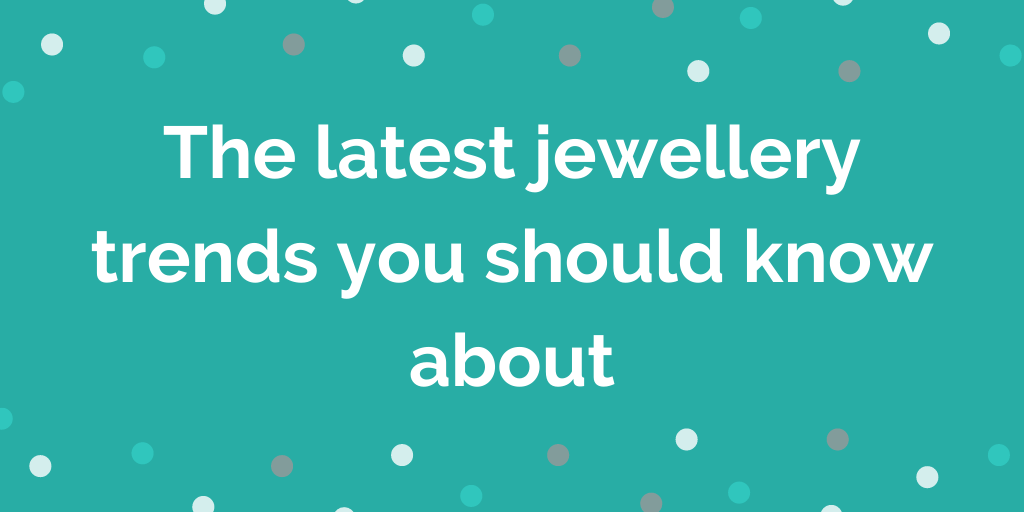 The latest jewellery trends you should know about