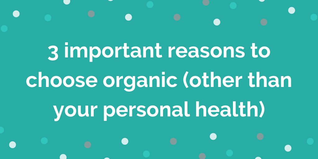 3 important reasons to choose organic (other than your personal health)