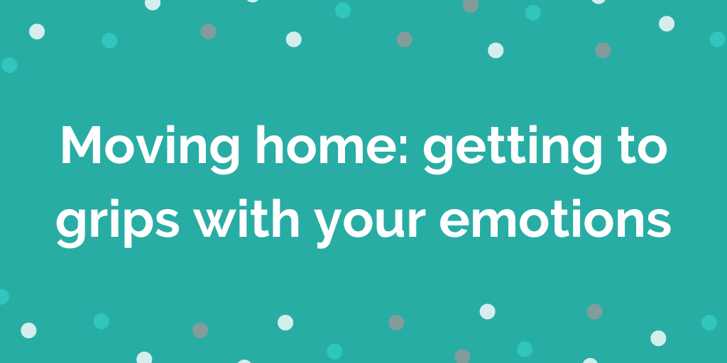Moving home_ getting to grips with your emotions