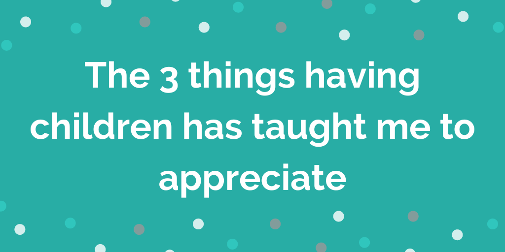 The 3 things having children has taught me to appreciate