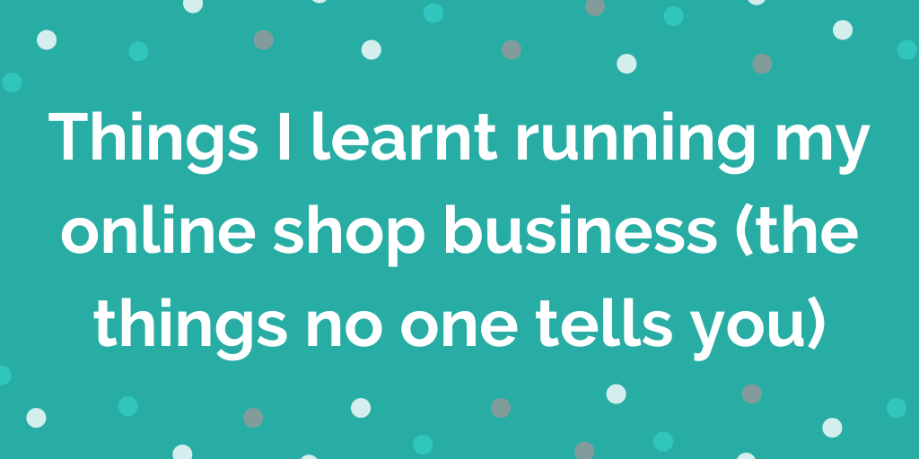 Things I learnt running my online shop business (the things no one tells yo
