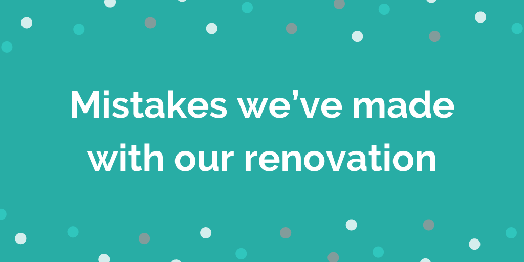 Mistakes we made with our renovation