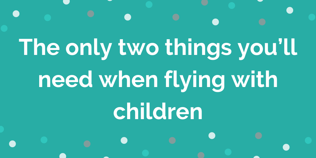 The ONLY two things you'll need when flying with children
