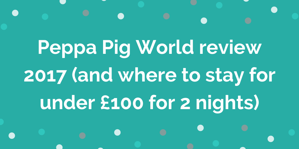 Peppa Pig World review 2017 (and where to stay for under £100 for 2 nights)