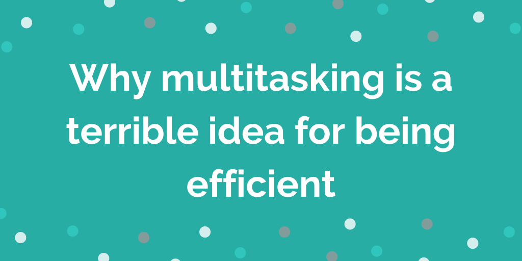 Why multitasking is a terrible idea for being efficient