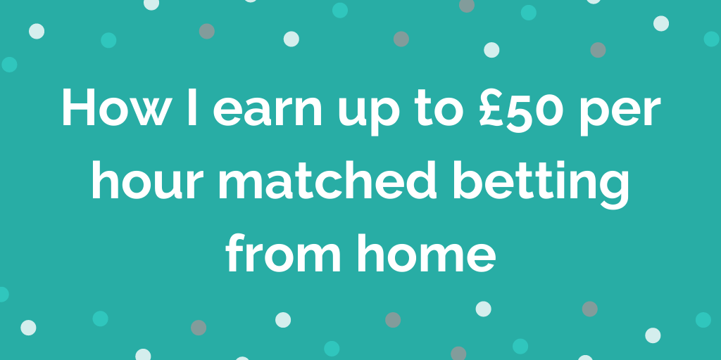 How I earn up to £50 per hour matched betting from home