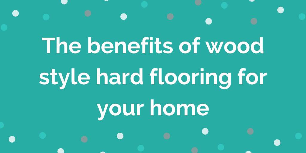 The benefits of wood style hard flooring for your home