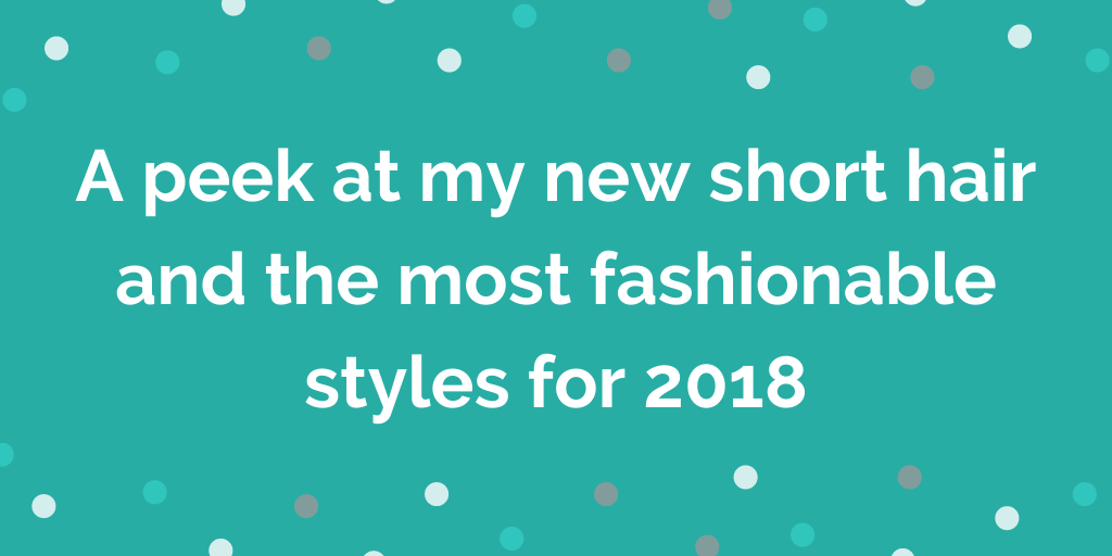 A peek at my new short hair and the most fashionable styles for 2018