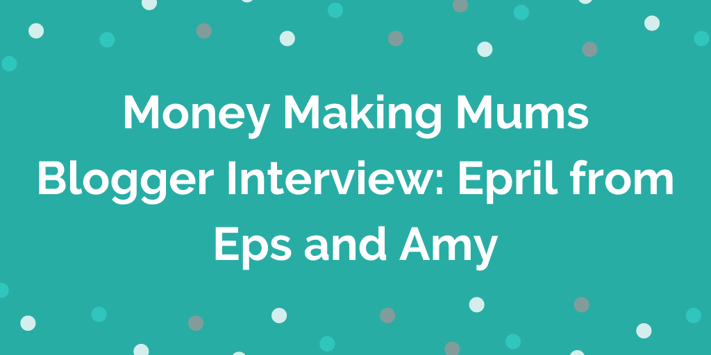 Money Making Mums Blogger Interview_ Epril from Eps and Amy
