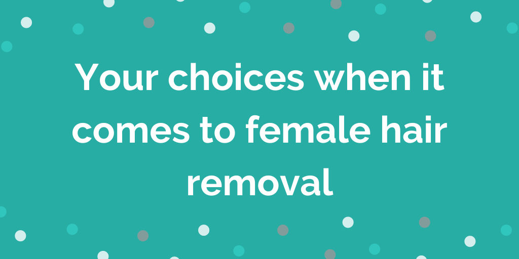 Your choices when it comes to female hair removal
