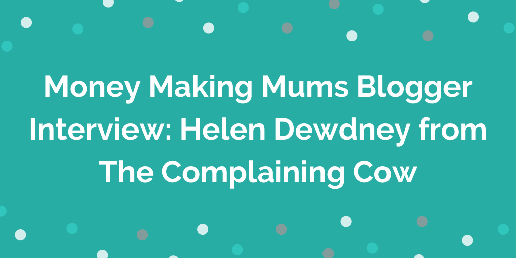 Money Making Mums Blogger Interview_ Helen Dewdney from The Complaining Cow