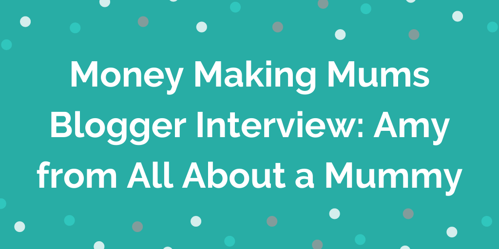 Money Making Mums Blogger Interview_ Amy from All About a Mummy