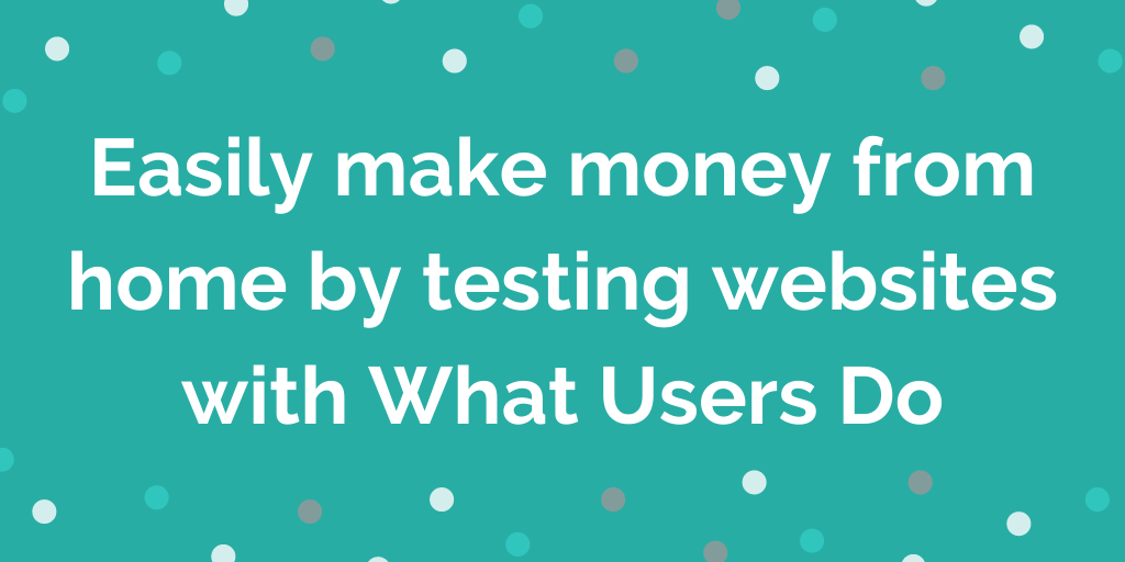 Easily make money from home by testing websites with What Users Do. Here's