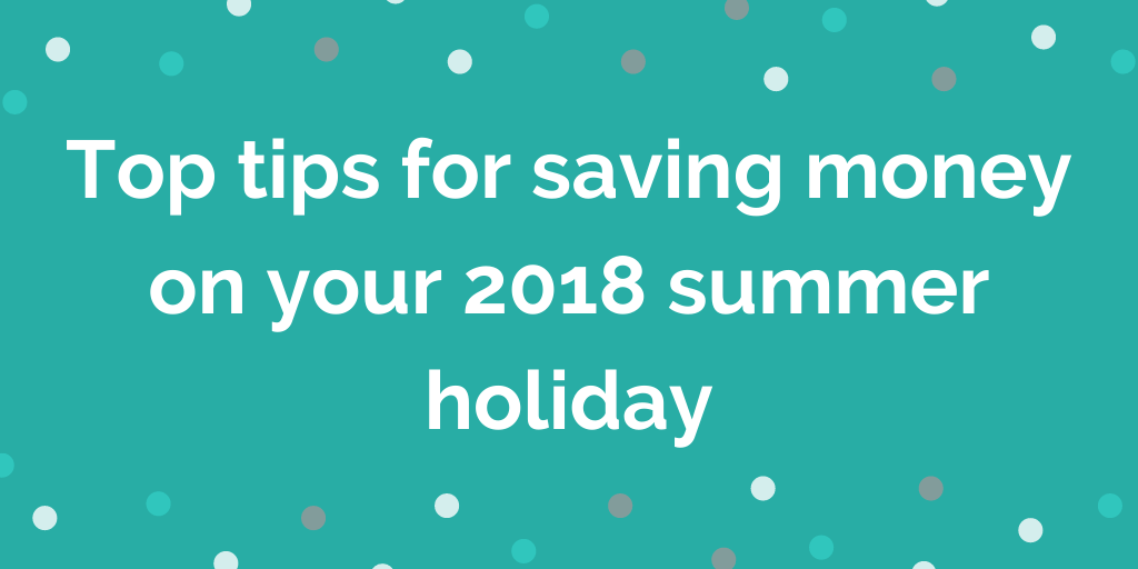 Top tips for saving money on your 2018 summer holiday
