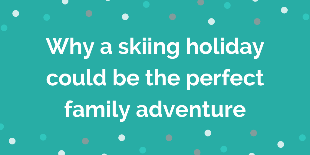 Why a skiing holiday could be the perfect family adventure