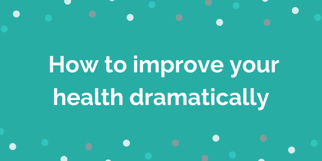 _How to improve your health dramatically